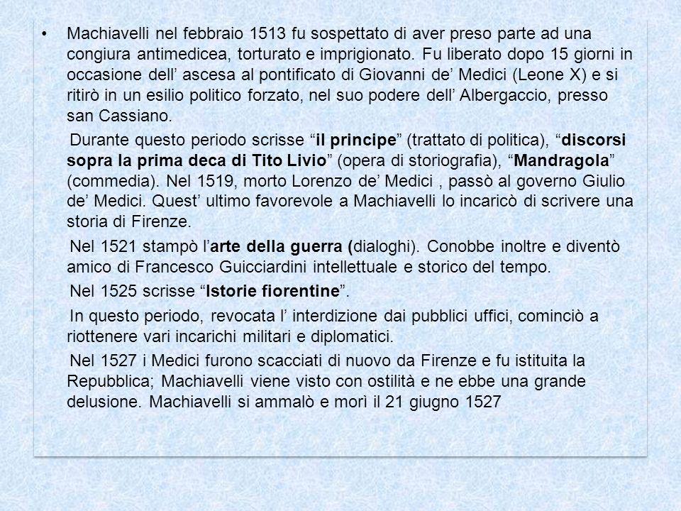 Machiavelli nel febbraio 1513 fu sospettato di aver preso parte ad una congiura antimedicea, torturato e imprigionato. Fu liberato dopo 15 giorni in occasione dell' ascesa al pontificato di Giovanni de' Medici (Leone X) e si ritirò in un esilio politico forzato, nel suo podere dell' Albergaccio, presso san Cassiano.