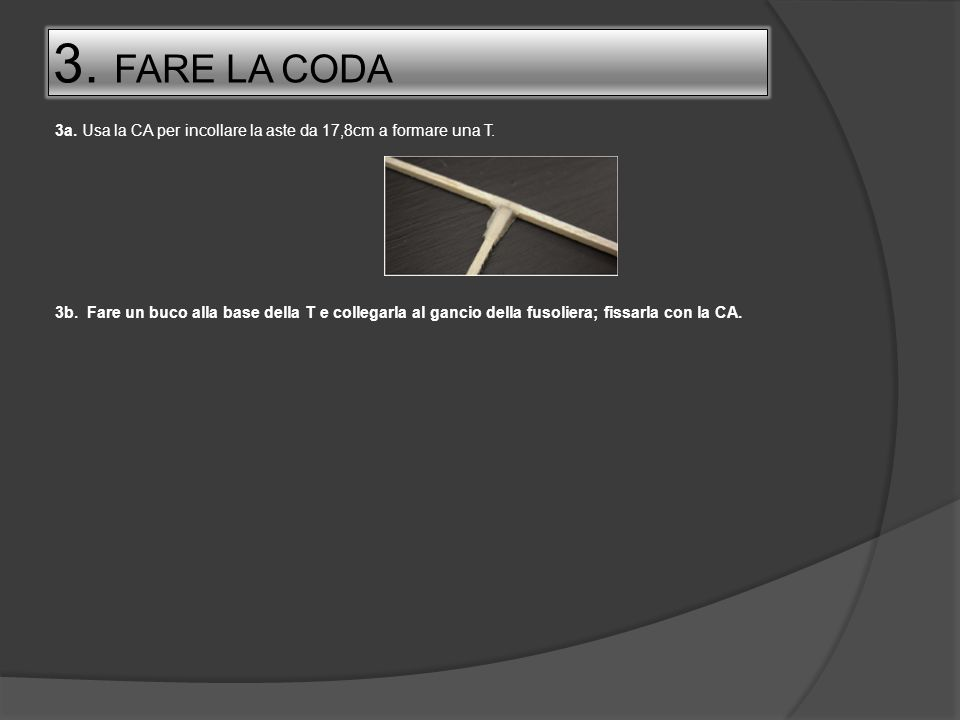 3. FARE LA CODA3a. Usa la CA per incollare la aste da 17,8cm a formare una T.