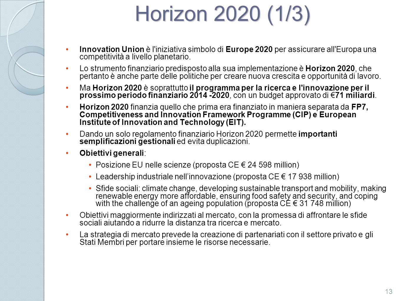 Horizon 2020 (1/3) Innovation Union è l iniziativa simbolo di Europe 2020 per assicurare all Europa una competitività a livello planetario.