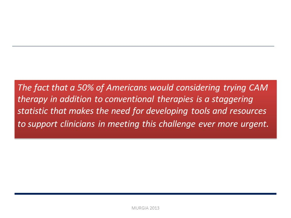 The fact that a 50% of Americans would considering trying CAM therapy in addition to conventional therapies is a staggering statistic that makes the need for developing tools and resources to support clinicians in meeting this challenge ever more urgent.