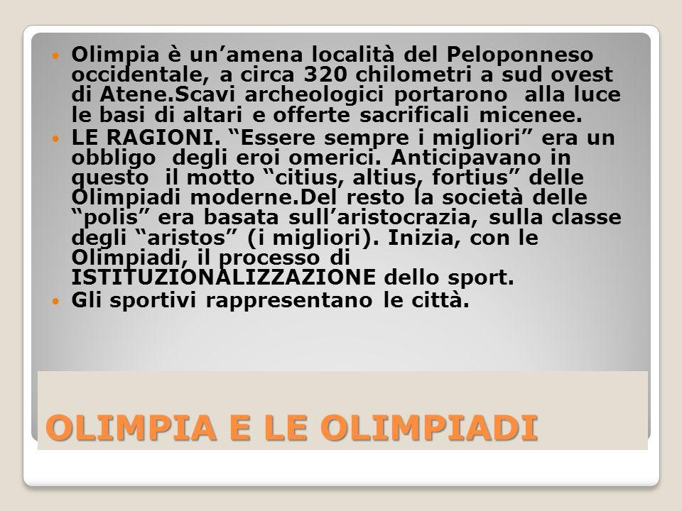 Olimpia è un'amena località del Peloponneso occidentale, a circa 320 chilometri a sud ovest di Atene.Scavi archeologici portarono alla luce le basi di altari e offerte sacrificali micenee.