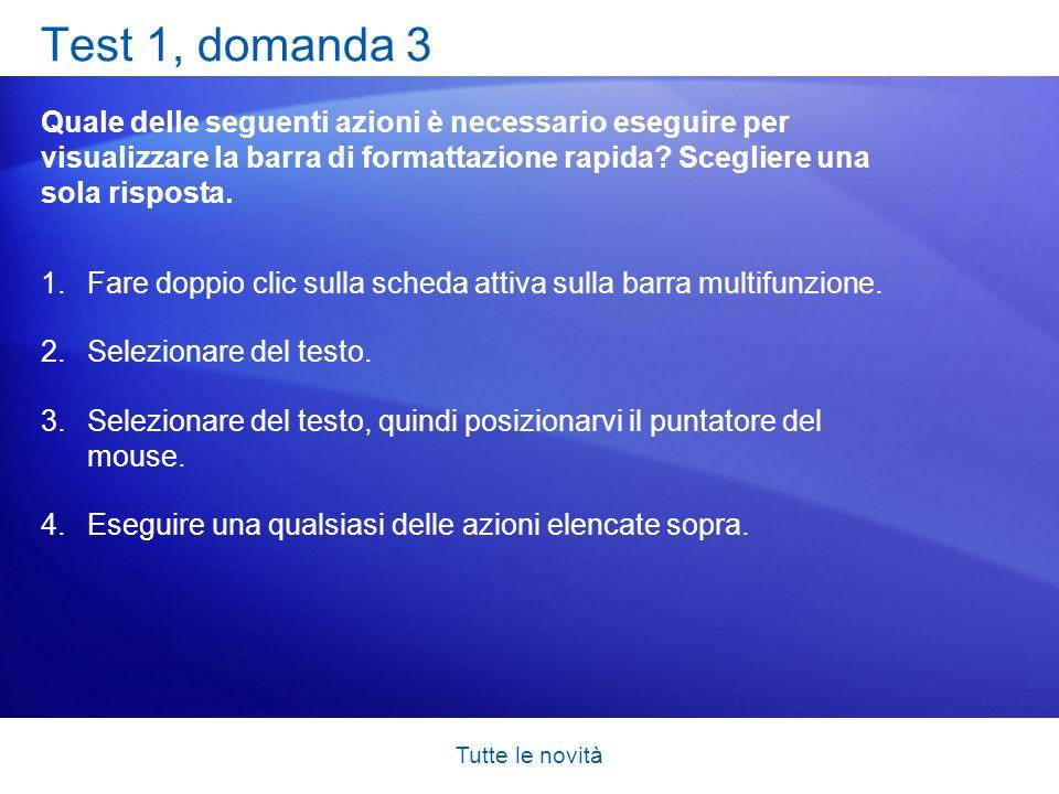 Test 1, domanda 3 Quale delle seguenti azioni è necessario eseguire per visualizzare la barra di formattazione rapida Scegliere una sola risposta.
