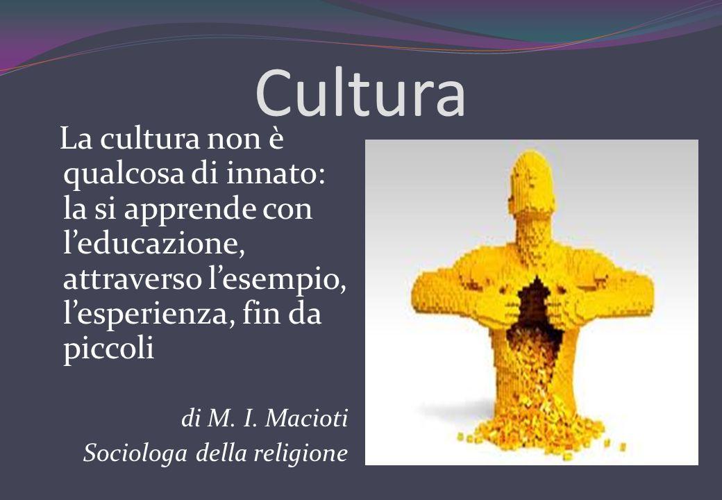Cultura La cultura non è qualcosa di innato: la si apprende con l'educazione, attraverso l'esempio, l'esperienza, fin da piccoli.