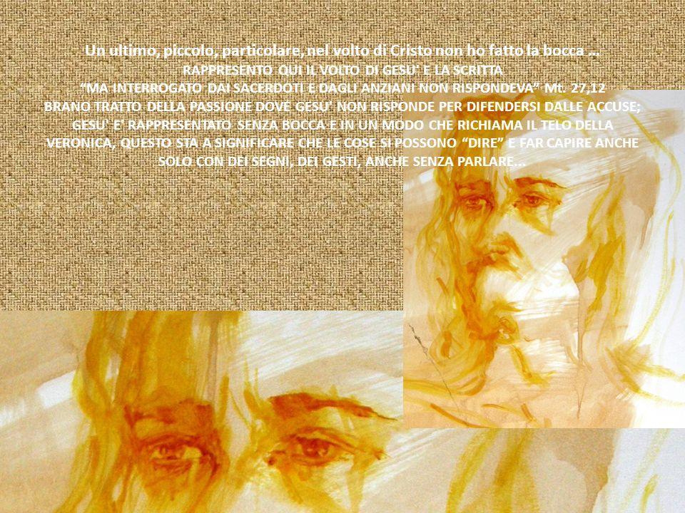 Un ultimo, piccolo, particolare, nel volto di Cristo non ho fatto la bocca … RAPPRESENTO QUI IL VOLTO DI GESU E LA SCRITTA MA INTERROGATO DAI SACERDOTI E DAGLI ANZIANI NON RISPONDEVA Mt.