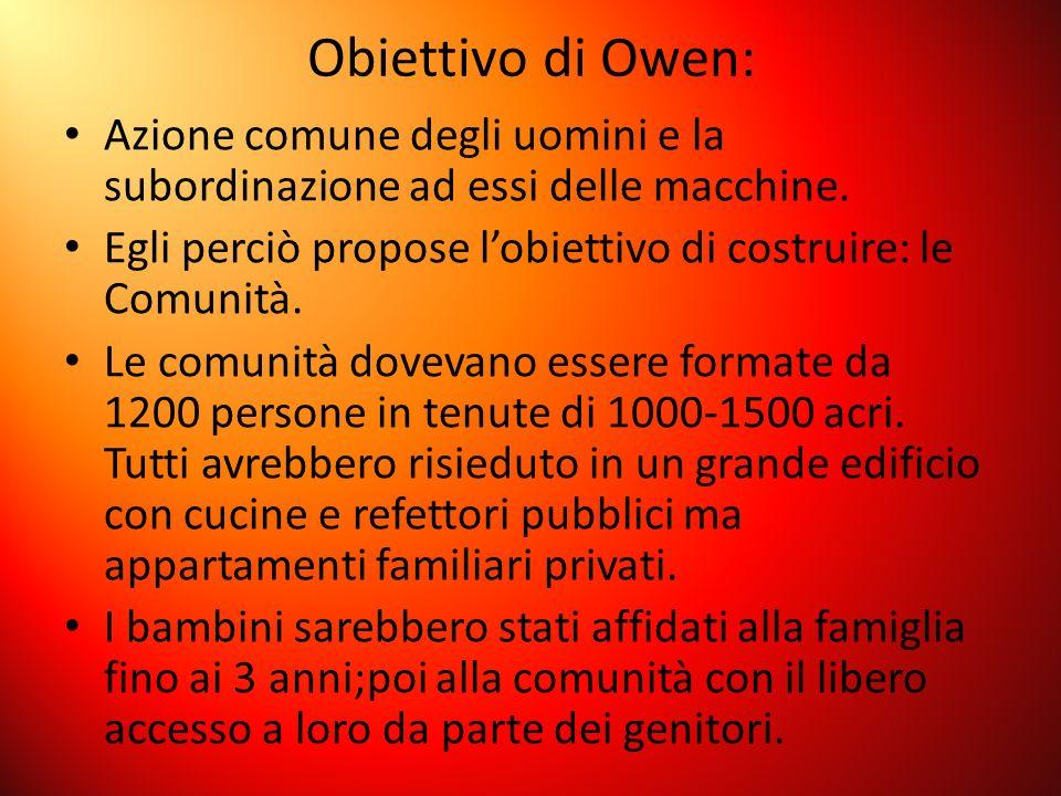 Obiettivo di Owen: Azione comune degli uomini e la subordinazione ad essi delle macchine. Egli perciò propose l'obiettivo di costruire: le Comunità.