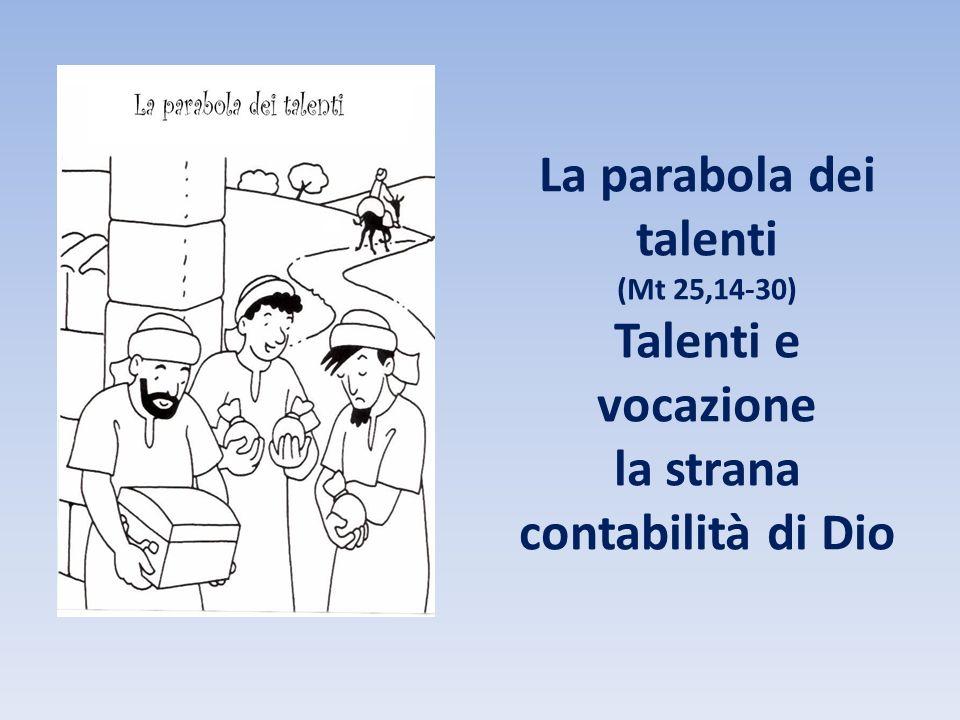 La parabola dei talenti (Mt 25,14-30) Talenti e vocazione la strana contabilità di Dio