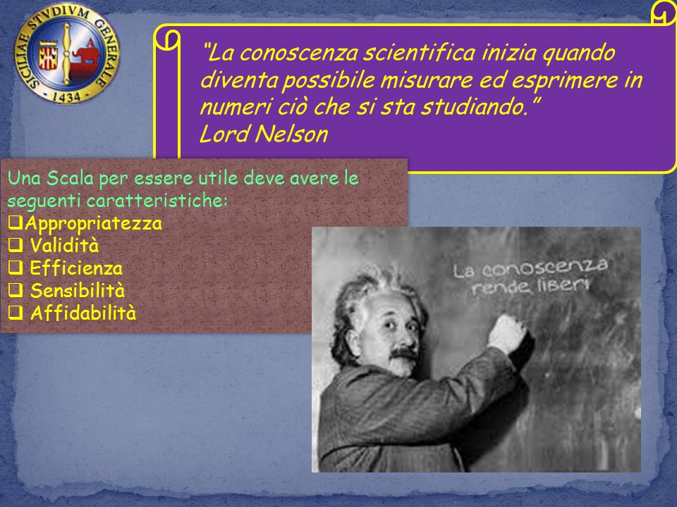 La conoscenza scientifica inizia quando diventa possibile misurare ed esprimere in numeri ciò che si sta studiando.