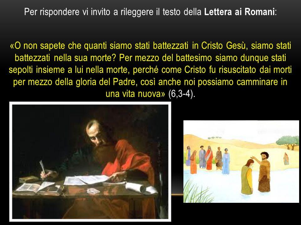 Per rispondere vi invito a rileggere il testo della Lettera ai Romani: «O non sapete che quanti siamo stati battezzati in Cristo Gesù, siamo stati battezzati nella sua morte.