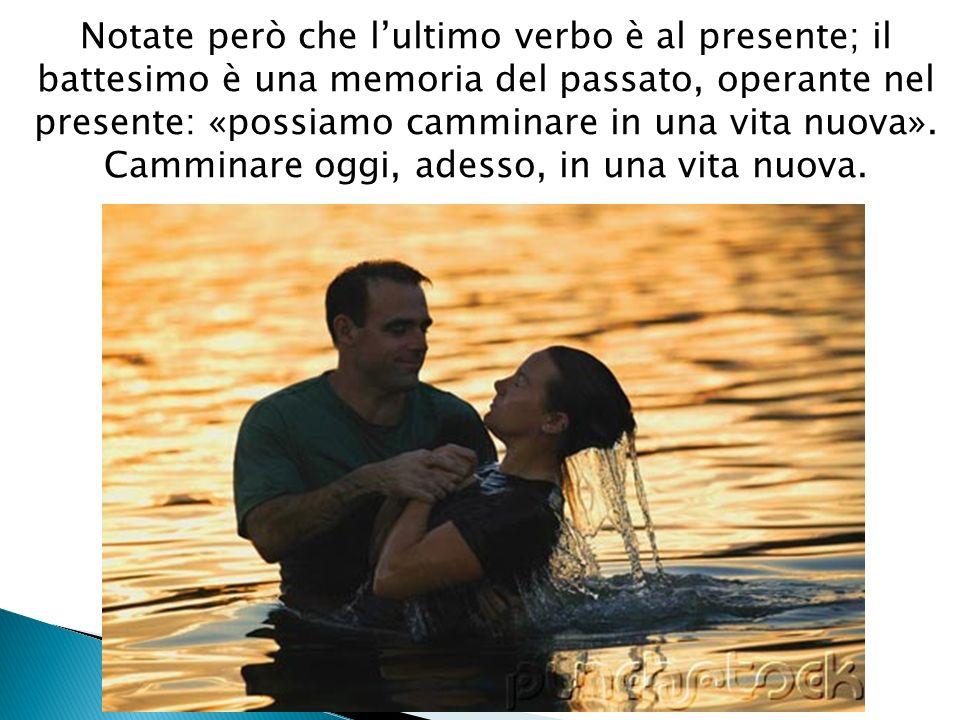 Notate però che l'ultimo verbo è al presente; il battesimo è una memoria del passato, operante nel presente: «possiamo camminare in una vita nuova».