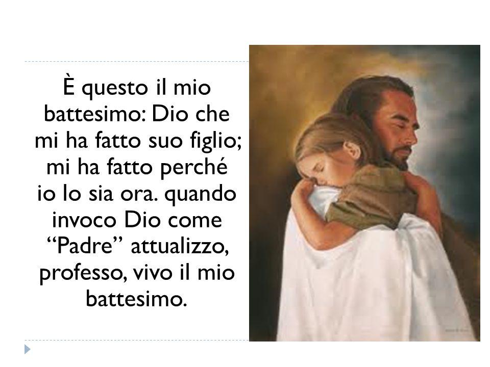 È questo il mio battesimo: Dio che mi ha fatto suo figlio; mi ha fatto perché io lo sia ora.