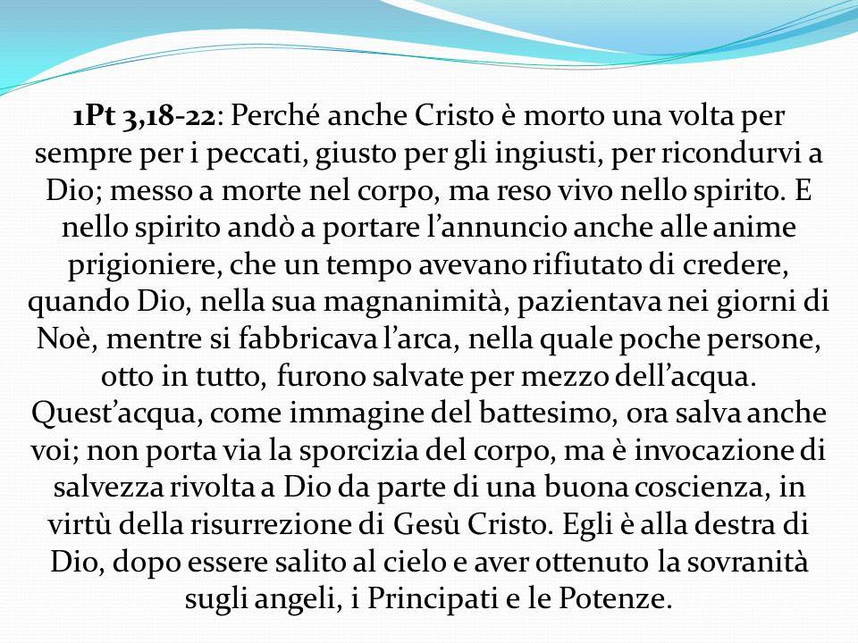 1Pt 3,18-22: Perché anche Cristo è morto una volta per sempre per i peccati, giusto per gli ingiusti, per ricondurvi a Dio; messo a morte nel corpo, ma reso vivo nello spirito.