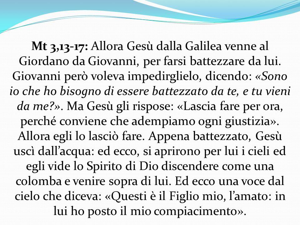 Mt 3,13-17: Allora Gesù dalla Galilea venne al Giordano da Giovanni, per farsi battezzare da lui.
