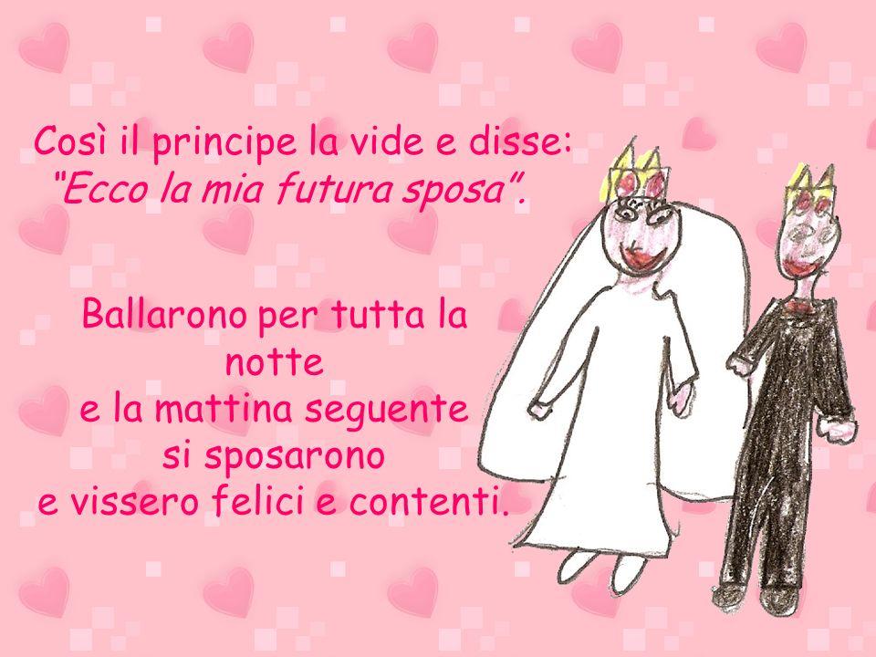 Così il principe la vide e disse: Ecco la mia futura sposa .