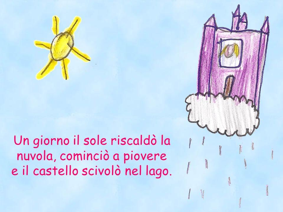 Un giorno il sole riscaldò la nuvola, cominciò a piovere e il castello scivolò nel lago.