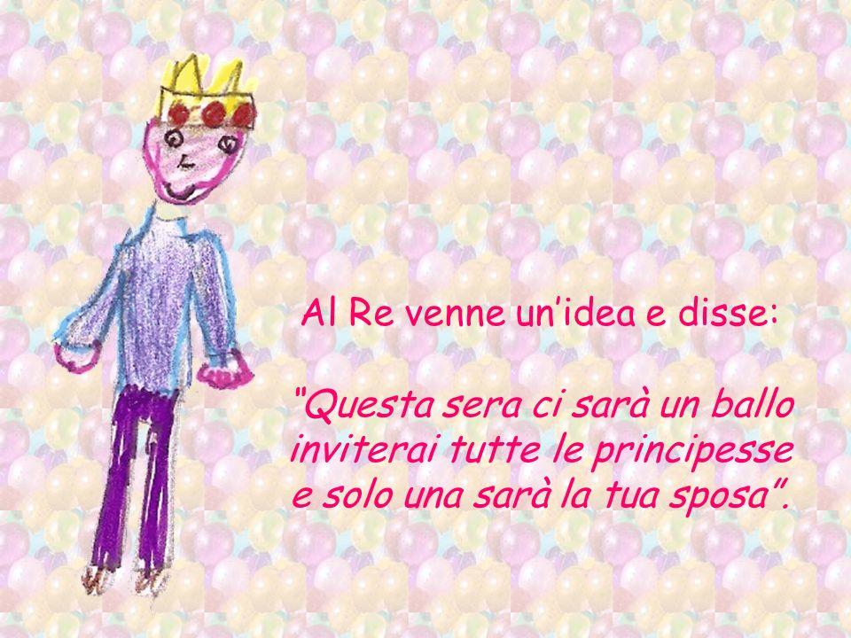 Al Re venne un'idea e disse: Questa sera ci sarà un ballo inviterai tutte le principesse e solo una sarà la tua sposa .