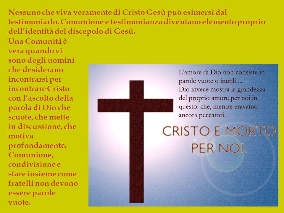 Nessuno che viva veramente di Cristo Gesù può esimersi dal testimoniarlo. Comunione e testimonianza diventano elemento proprio dell'identità del discepolo di Gesù.