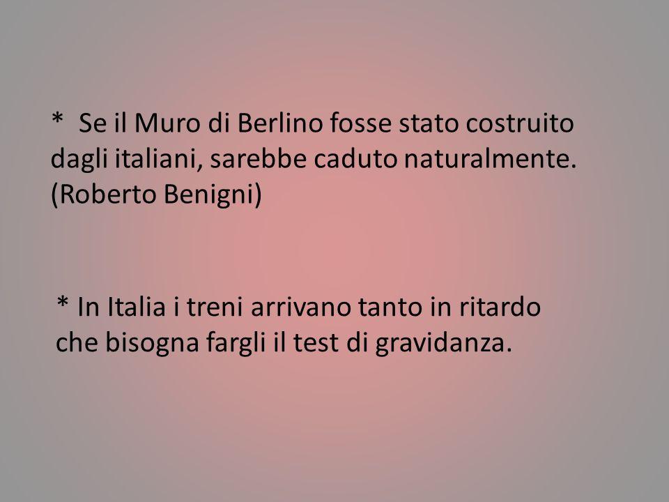 * Se il Muro di Berlino fosse stato costruito dagli italiani, sarebbe caduto naturalmente. (Roberto Benigni)