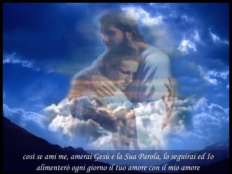 così se ami me, amerai Gesù e la Sua Parola, lo seguirai ed Io alimenterò ogni giorno il tuo amore con il mio amore