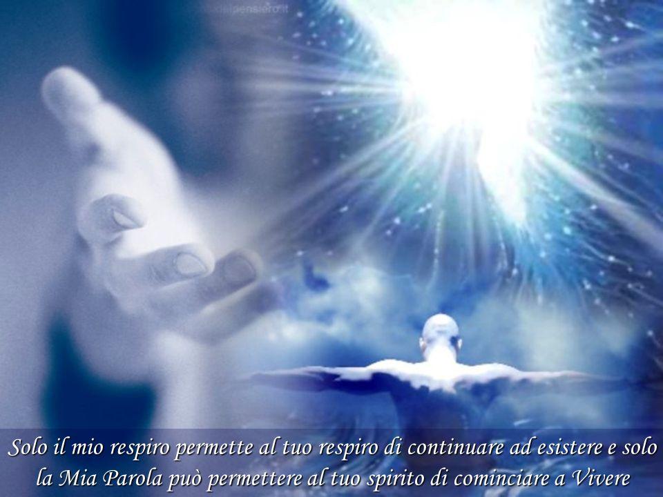 Solo il mio respiro permette al tuo respiro di continuare ad esistere e solo la Mia Parola può permettere al tuo spirito di cominciare a Vivere