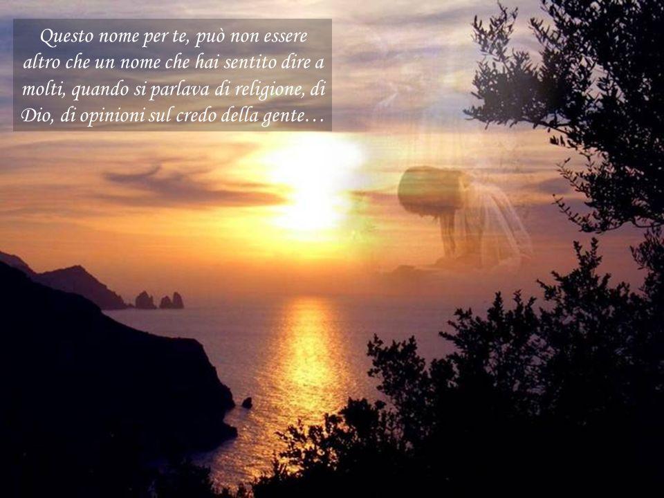 Questo nome per te, può non essere altro che un nome che hai sentito dire a molti, quando si parlava di religione, di Dio, di opinioni sul credo della gente…
