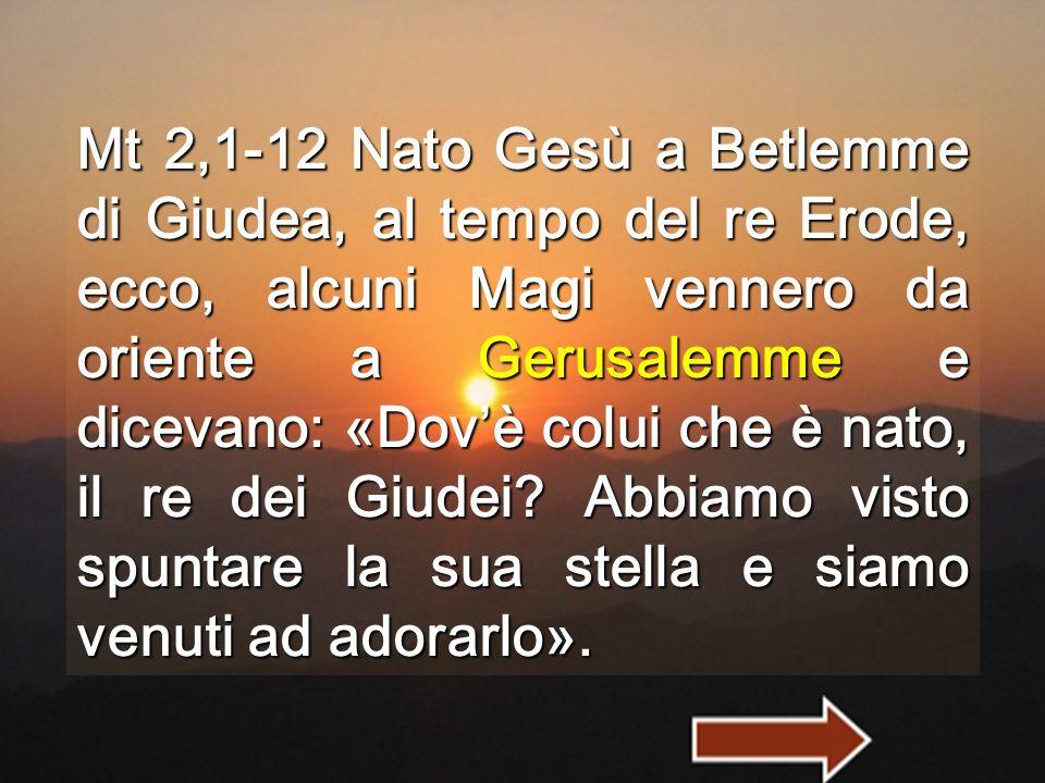 Mt 2,1-12 Nato Gesù a Betlemme di Giudea, al tempo del re Erode, ecco, alcuni Magi vennero da oriente a Gerusalemme e dicevano: «Dov'è colui che è nato, il re dei Giudei.
