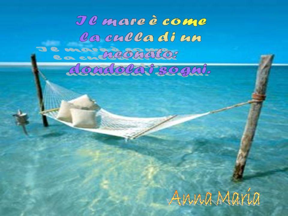 Il mare è come la culla di un neonato: dondola i sogni. Anna Maria
