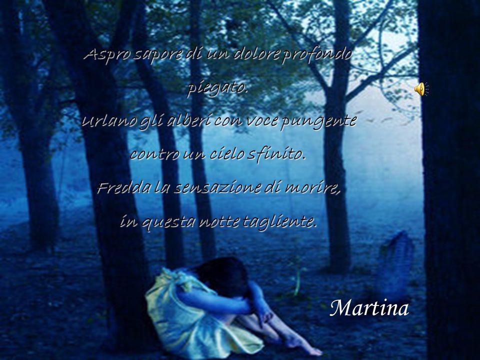 Martina Aspro sapore di un dolore profondo piegato.