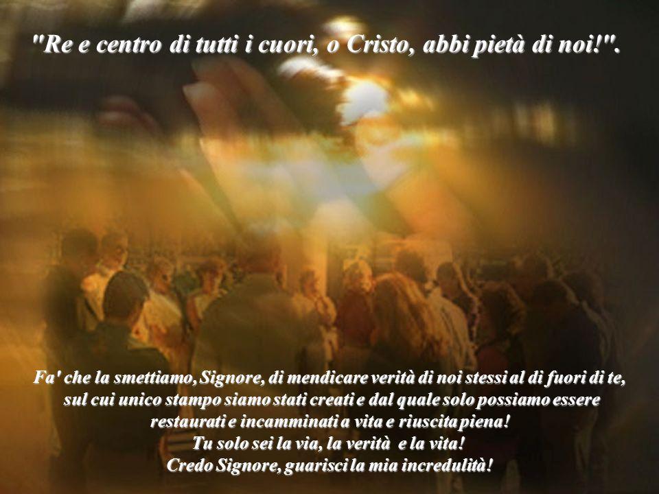 Re e centro di tutti i cuori, o Cristo, abbi pietà di noi! .