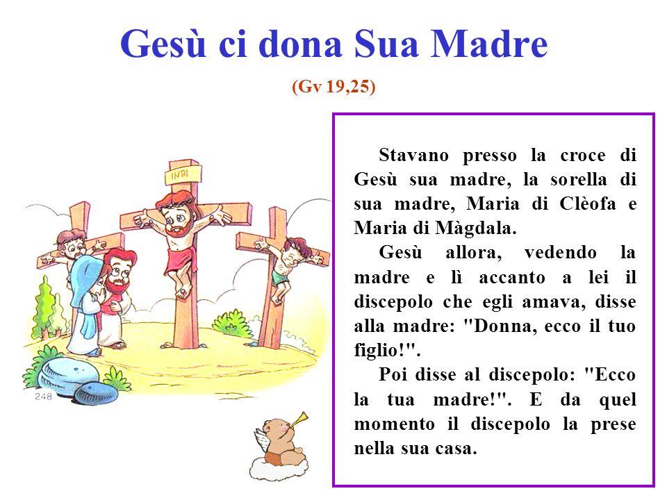 Gesù ci dona Sua Madre (Gv 19,25) Stavano presso la croce di Gesù sua madre, la sorella di sua madre, Maria di Clèofa e Maria di Màgdala.