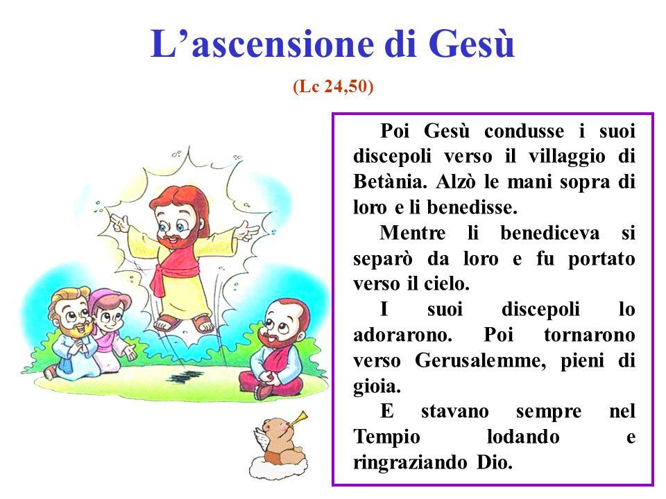 L'ascensione di Gesù (Lc 24,50) Poi Gesù condusse i suoi discepoli verso il villaggio di Betània. Alzò le mani sopra di loro e li benedisse.