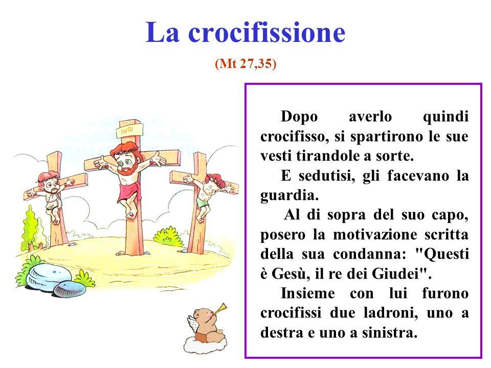 La crocifissione (Mt 27,35) Dopo averlo quindi crocifisso, si spartirono le sue vesti tirandole a sorte.