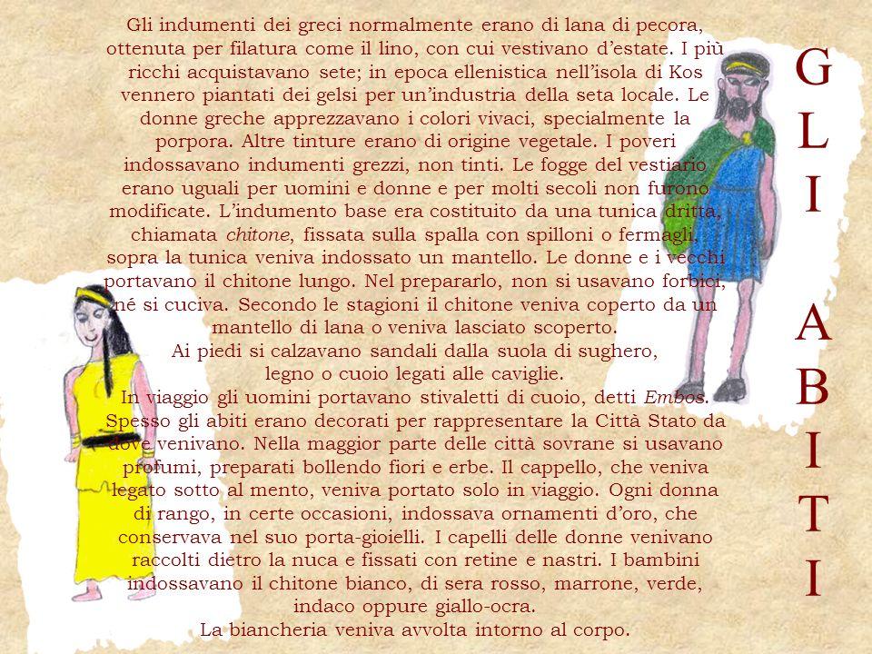 Gli indumenti dei greci normalmente erano di lana di pecora, ottenuta per filatura come il lino, con cui vestivano d'estate. I più ricchi acquistavano sete; in epoca ellenistica nell'isola di Kos vennero piantati dei gelsi per un'industria della seta locale. Le donne greche apprezzavano i colori vivaci, specialmente la porpora. Altre tinture erano di origine vegetale. I poveri indossavano indumenti grezzi, non tinti. Le fogge del vestiario erano uguali per uomini e donne e per molti secoli non furono modificate. L'indumento base era costituito da una tunica dritta, chiamata chitone, fissata sulla spalla con spilloni o fermagli, sopra la tunica veniva indossato un mantello. Le donne e i vecchi portavano il chitone lungo. Nel prepararlo, non si usavano forbici, né si cuciva. Secondo le stagioni il chitone veniva coperto da un mantello di lana o veniva lasciato scoperto.