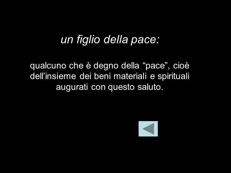un figlio della pace:qualcuno che è degno della pace , cioè dell'insieme dei beni materiali e spirituali augurati con questo saluto.