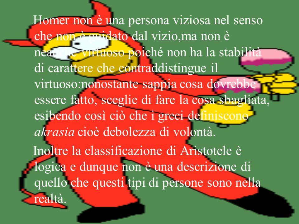 Homer non è una persona viziosa nel senso che non è guidato dal vizio,ma non è neanche virtuoso poiché non ha la stabilità di carattere che contraddistingue il virtuoso:nonostante sappia cosa dovrebbe essere fatto, sceglie di fare la cosa sbagliata, esibendo così ciò che i greci definiscono akrasia cioè debolezza di volontà.