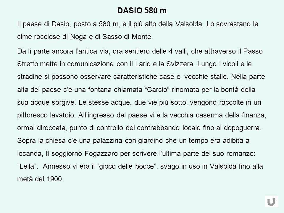 DASIO 580 m Il paese di Dasio, posto a 580 m, è il più alto della Valsolda. Lo sovrastano le cime rocciose di Noga e di Sasso di Monte.