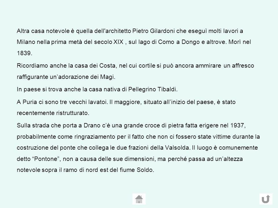 Altra casa notevole è quella dell architetto Pietro Gilardoni che eseguì molti lavori a Milano nella prima metà del secolo XIX , sul lago di Como a Dongo e altrove. Morì nel 1839.