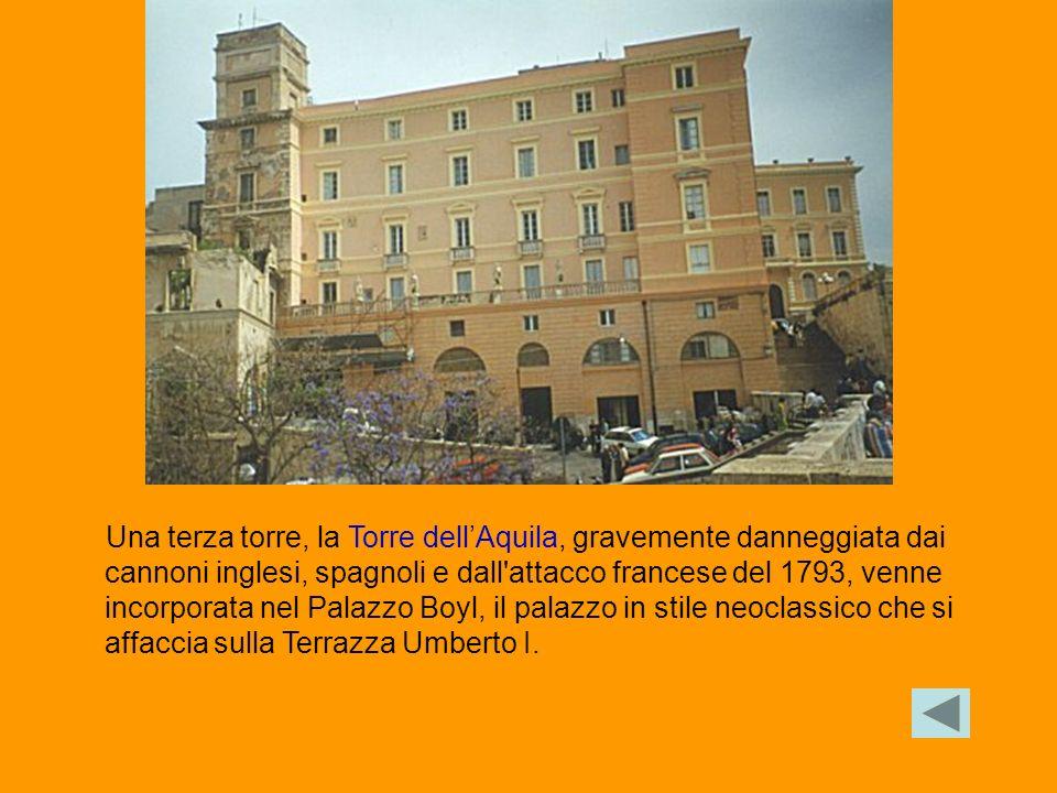 Una terza torre, la Torre dell'Aquila, gravemente danneggiata dai cannoni inglesi, spagnoli e dall attacco francese del 1793, venne incorporata nel Palazzo Boyl, il palazzo in stile neoclassico che si affaccia sulla Terrazza Umberto I.
