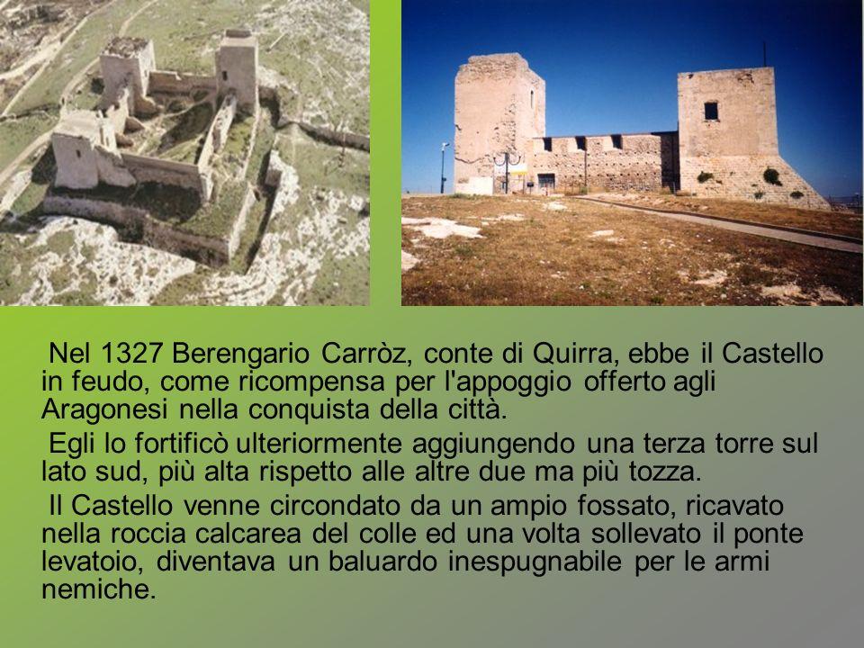 Nel 1327 Berengario Carròz, conte di Quirra, ebbe il Castello in feudo, come ricompensa per l appoggio offerto agli Aragonesi nella conquista della città.
