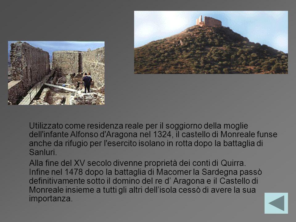 Utilizzato come residenza reale per il soggiorno della moglie dell infante Alfonso d Aragona nel 1324, il castello di Monreale funse anche da rifugio per l esercito isolano in rotta dopo la battaglia di Sanluri.