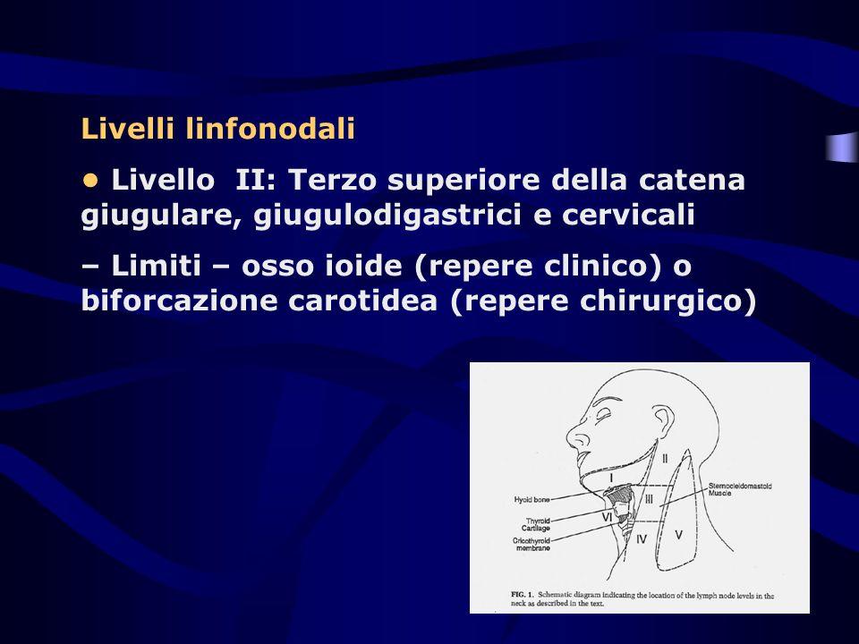 Livelli linfonodali • Livello II: Terzo superiore della catena giugulare, giugulodigastrici e cervicali.