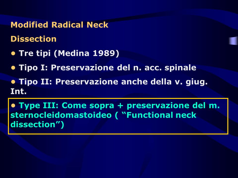 Modified Radical Neck Dissection. • Tre tipi (Medina 1989) • Tipo I: Preservazione del n. acc. spinale.