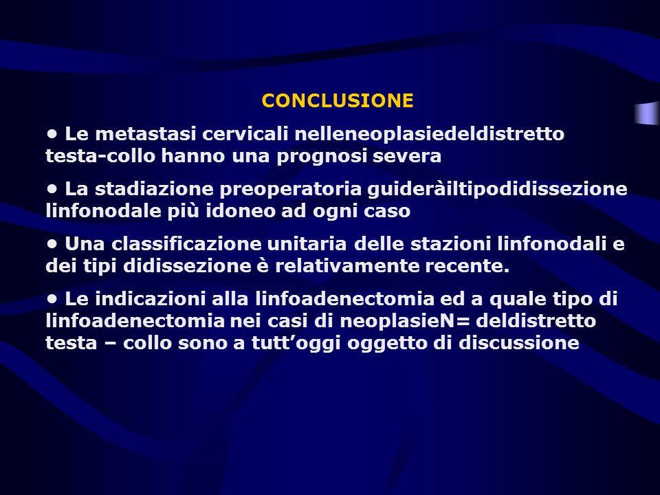 CONCLUSIONE • Le metastasi cervicali nelleneoplasiedeldistretto testa-collo hanno una prognosi severa.