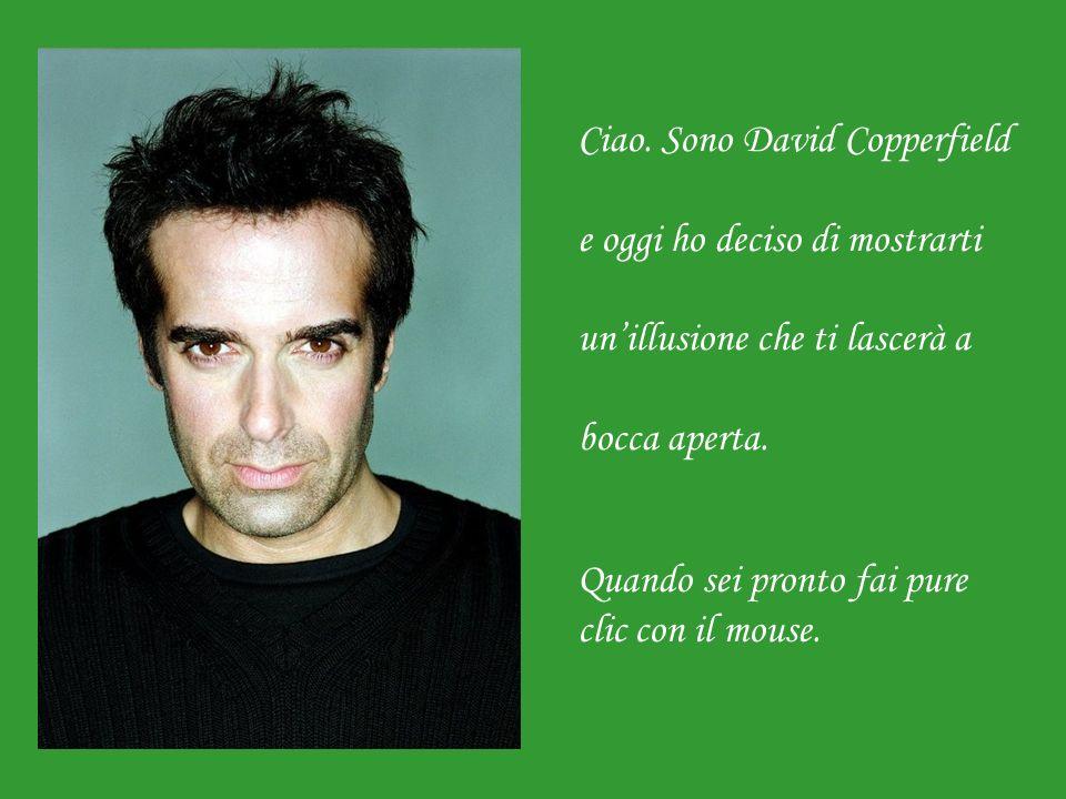 Ciao. Sono David Copperfield e oggi ho deciso di mostrarti un'illusione che ti lascerà a bocca aperta.
