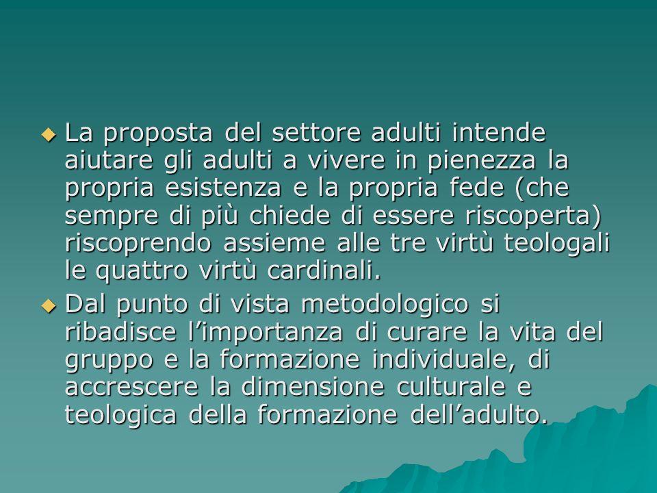 La proposta del settore adulti intende aiutare gli adulti a vivere in pienezza la propria esistenza e la propria fede (che sempre di più chiede di essere riscoperta) riscoprendo assieme alle tre virtù teologali le quattro virtù cardinali.