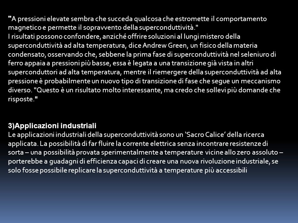 A pressioni elevate sembra che succeda qualcosa che estromette il comportamento magnetico e permette il sopravvento della superconduttività. I risultati possono confondere, anziché offrire soluzioni al lungi mistero della superconduttività ad alta temperatura, dice Andrew Green, un fisico della materia condensato, osservando che, sebbene la prima fase di superconduttività nel seleniuro di ferro appaia a pressioni più basse, essa è legata a una transizione già vista in altri superconduttori ad alta temperatura, mentre il riemergere della superconduttività ad alta pressione è probabilmente un nuovo tipo di transizione di fase che segue un meccanismo diverso. Questo è un risultato molto interessante, ma credo che sollevi più domande che risposte.