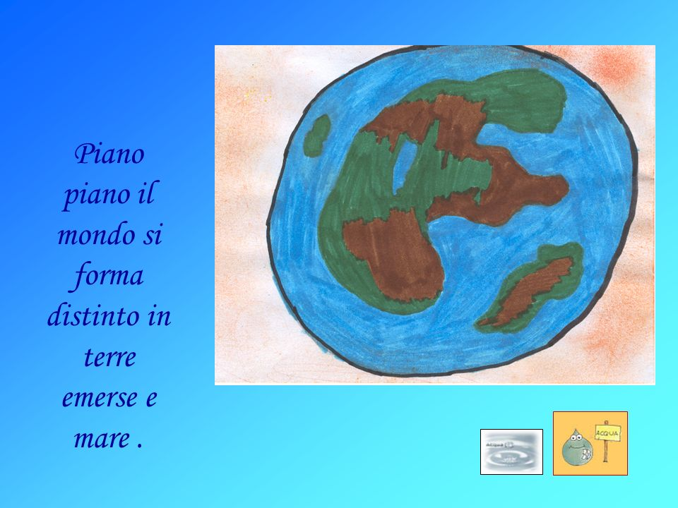 Piano piano il mondo si forma distinto in terre emerse e mare .