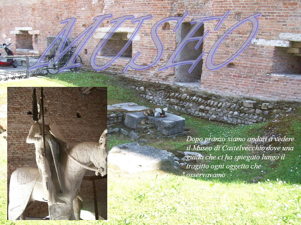 MUSEO Dopo pranzo siamo andati a vedere il Museo di Castelvecchio dove una guida che ci ha spiegato lungo il tragitto ogni oggetto che osservavamo .