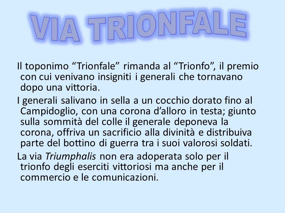 VIA TRIONFALE Il toponimo Trionfale rimanda al Trionfo , il premio con cui venivano insigniti i generali che tornavano dopo una vittoria.