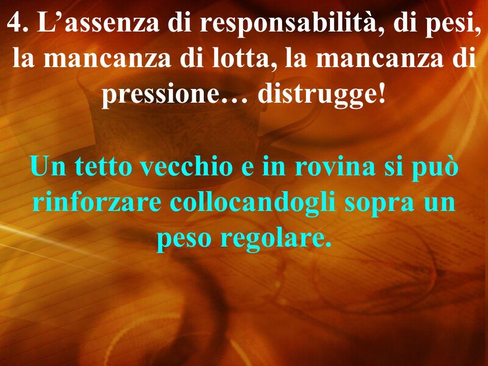 4. L'assenza di responsabilità, di pesi, la mancanza di lotta, la mancanza di pressione… distrugge!