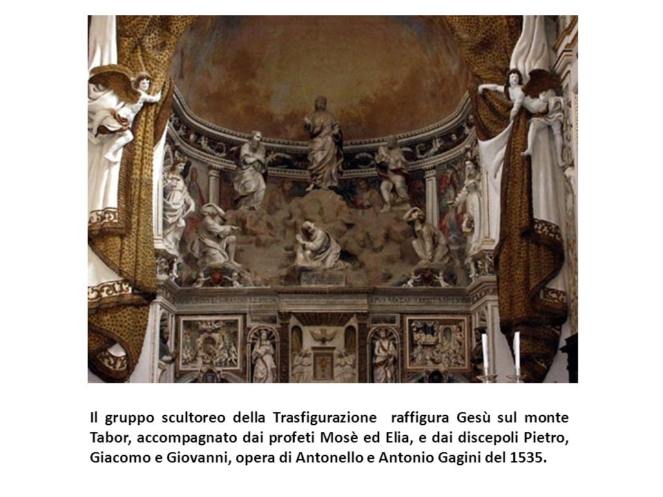 Il gruppo scultoreo della Trasfigurazione raffigura Gesù sul monte Tabor, accompagnato dai profeti Mosè ed Elia, e dai discepoli Pietro, Giacomo e Giovanni, opera di Antonello e Antonio Gagini del 1535.